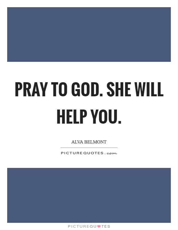 Pray to God. She will help you Picture Quote #1