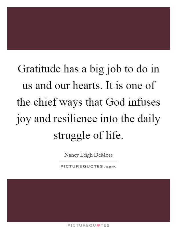 Gratitude has a big job to do in us and our hearts. It is one of the chief ways that God infuses joy and resilience into the daily struggle of life Picture Quote #1