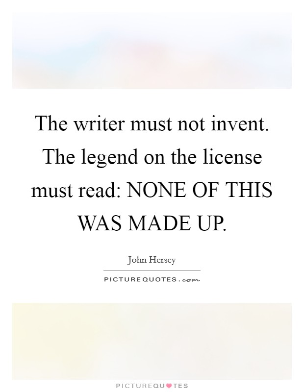 The writer must not invent. The legend on the license must read: NONE OF THIS WAS MADE UP Picture Quote #1
