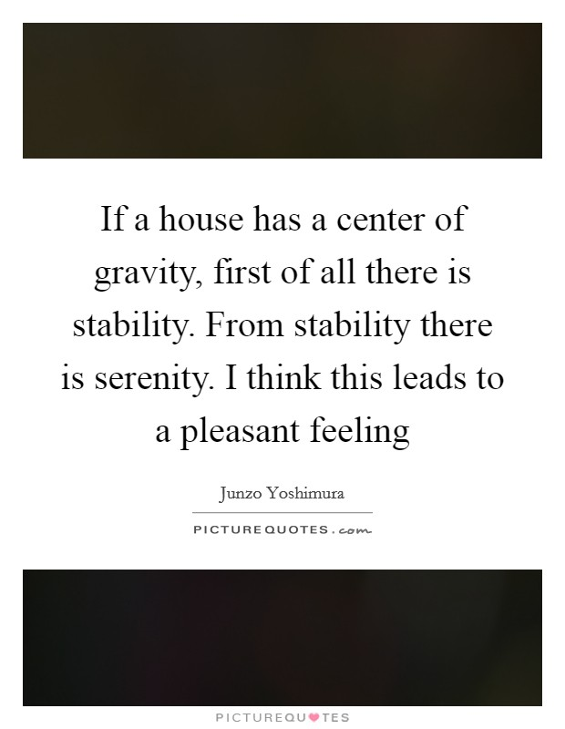 If a house has a center of gravity, first of all there is stability. From stability there is serenity. I think this leads to a pleasant feeling Picture Quote #1
