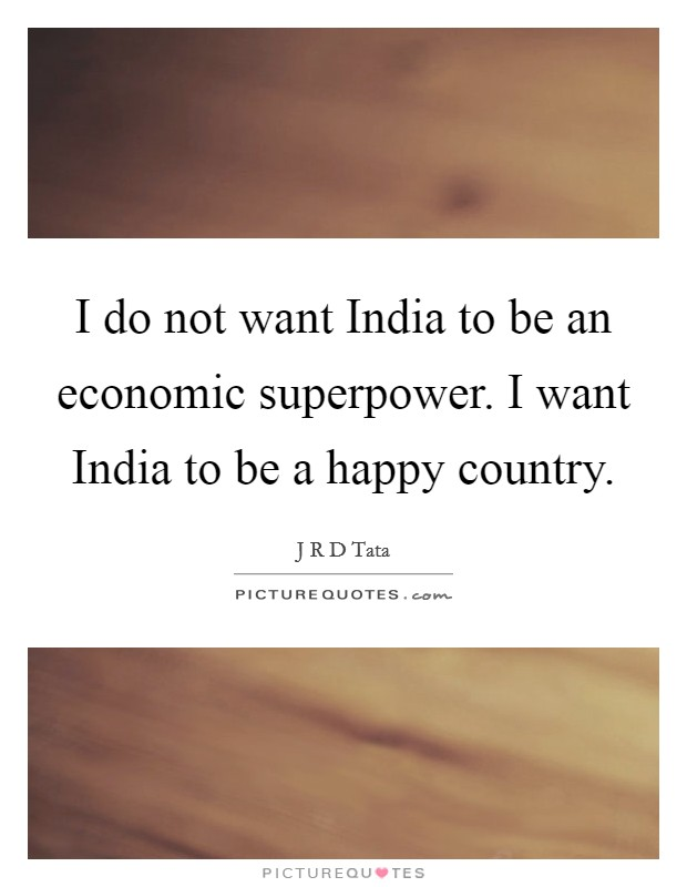 I do not want India to be an economic superpower. I want India to be a happy country Picture Quote #1