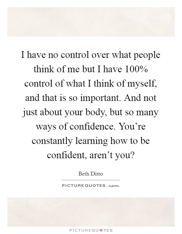 I have no control over what people think of me but I have 100% control of what I think of myself, and that is so important. And not just about your body, but so many ways of confidence. You're constantly learning how to be confident, aren't you? Picture Quote #1