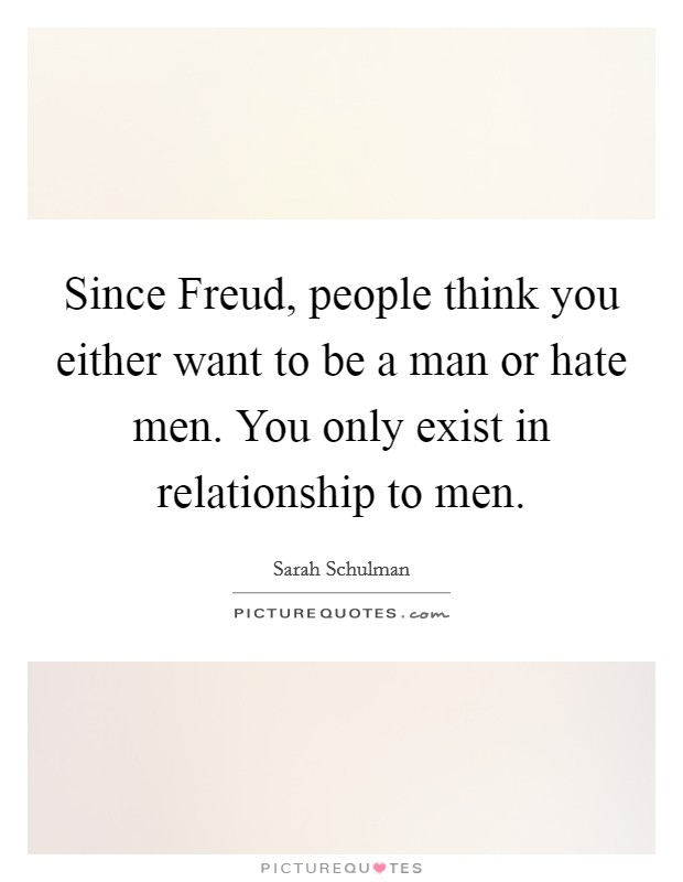 Since Freud, people think you either want to be a man or hate men. You only exist in relationship to men Picture Quote #1