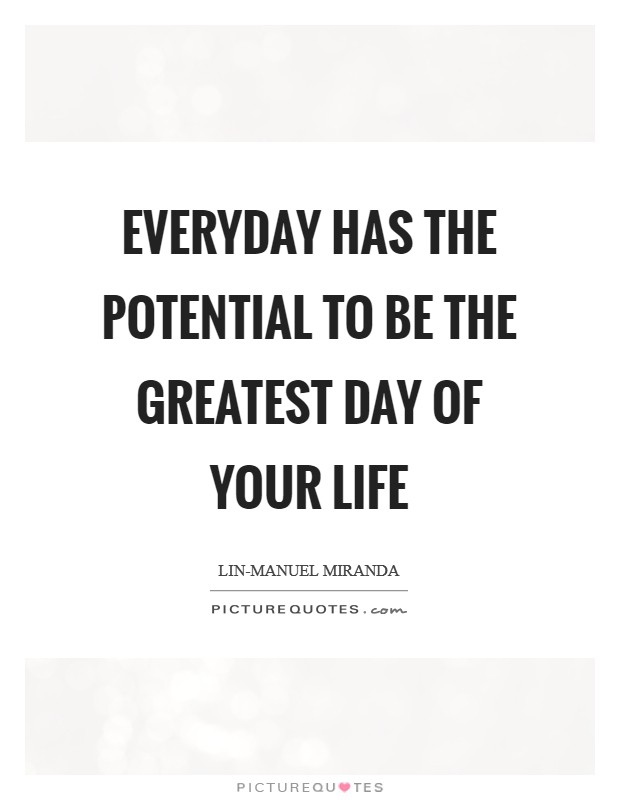 Everyday has the potential to be the greatest day of your life Picture Quote #1