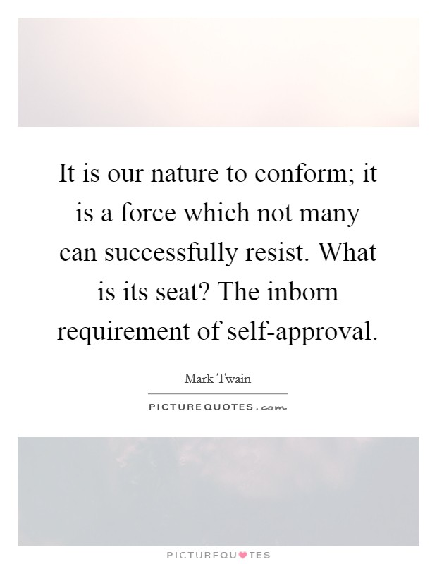It is our nature to conform; it is a force which not many can successfully resist. What is its seat? The inborn requirement of self-approval Picture Quote #1