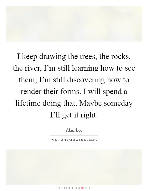 I keep drawing the trees, the rocks, the river, I'm still learning how to see them; I'm still discovering how to render their forms. I will spend a lifetime doing that. Maybe someday I'll get it right Picture Quote #1