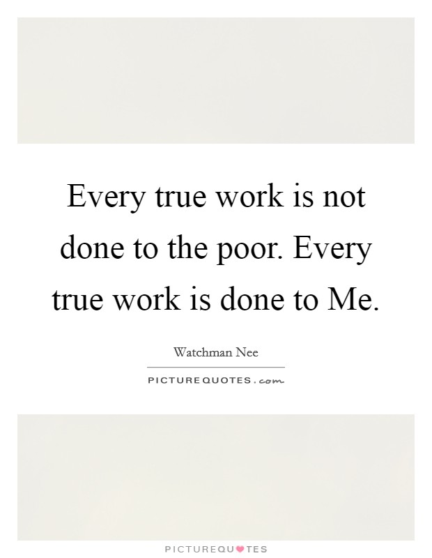 Every true work is not done to the poor. Every true work is done to Me Picture Quote #1