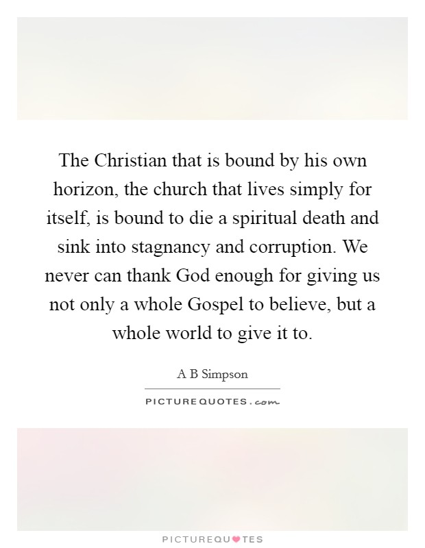 The Christian that is bound by his own horizon, the church that lives simply for itself, is bound to die a spiritual death and sink into stagnancy and corruption. We never can thank God enough for giving us not only a whole Gospel to believe, but a whole world to give it to Picture Quote #1