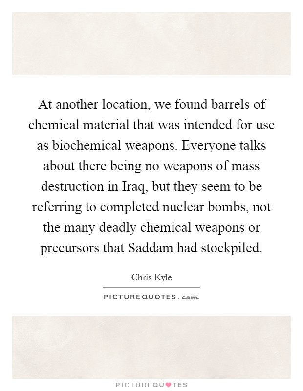 At another location, we found barrels of chemical material that was intended for use as biochemical weapons. Everyone talks about there being no weapons of mass destruction in Iraq, but they seem to be referring to completed nuclear bombs, not the many deadly chemical weapons or precursors that Saddam had stockpiled Picture Quote #1