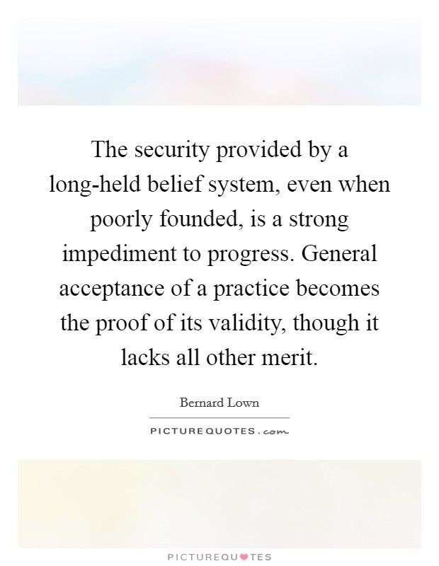 The security provided by a long-held belief system, even when poorly founded, is a strong impediment to progress. General acceptance of a practice becomes the proof of its validity, though it lacks all other merit Picture Quote #1