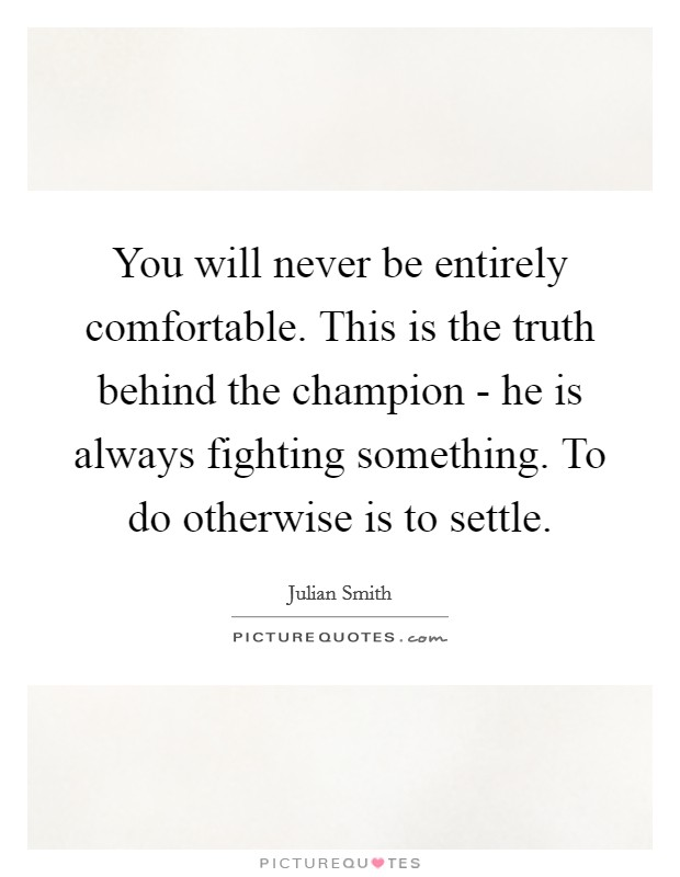 You will never be entirely comfortable. This is the truth behind the champion - he is always fighting something. To do otherwise is to settle Picture Quote #1