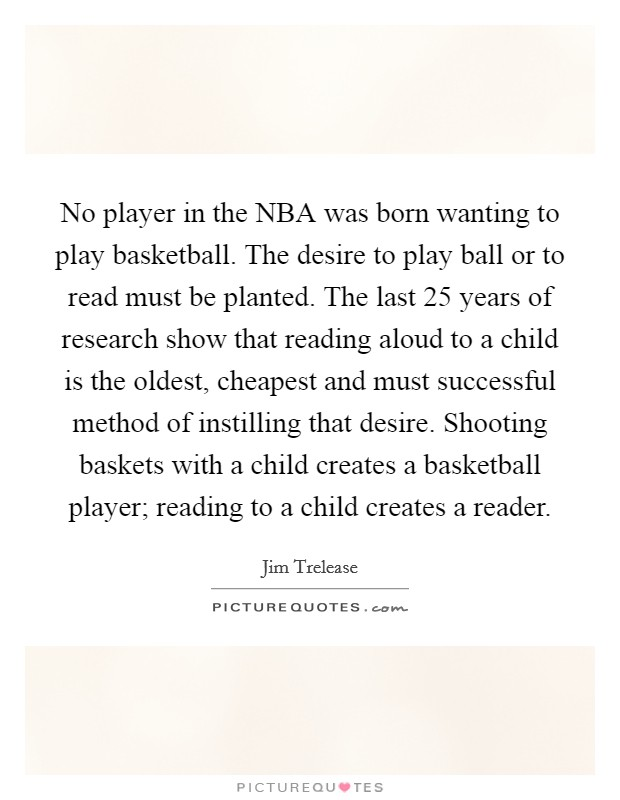 No player in the NBA was born wanting to play basketball. The desire to play ball or to read must be planted. The last 25 years of research show that reading aloud to a child is the oldest, cheapest and must successful method of instilling that desire. Shooting baskets with a child creates a basketball player; reading to a child creates a reader Picture Quote #1