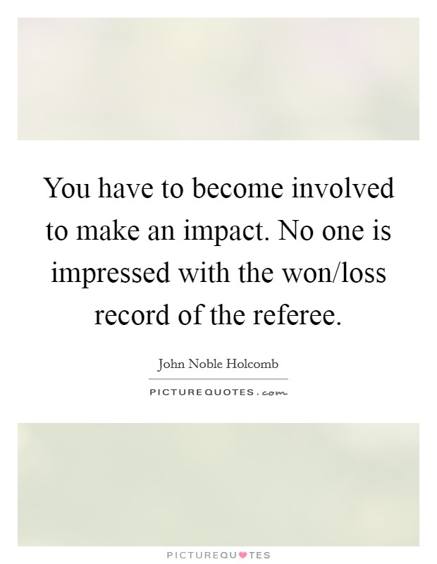 You have to become involved to make an impact. No one is impressed with the won/loss record of the referee Picture Quote #1