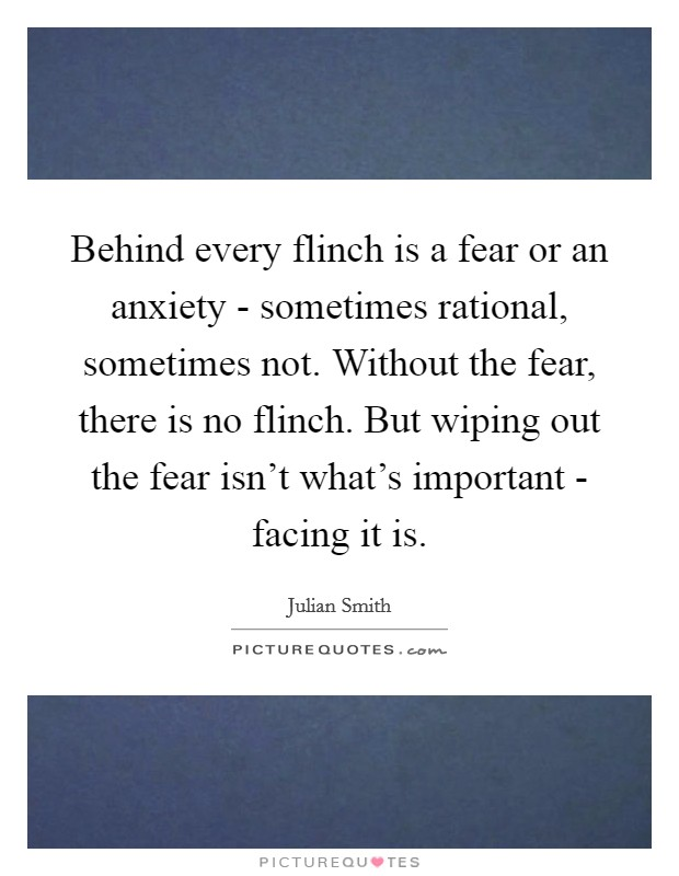 Behind every flinch is a fear or an anxiety - sometimes rational, sometimes not. Without the fear, there is no flinch. But wiping out the fear isn't what's important - facing it is Picture Quote #1