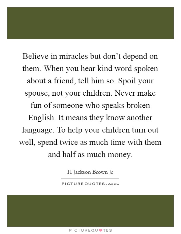 Believe in miracles but don't depend on them. When you hear kind word spoken about a friend, tell him so. Spoil your spouse, not your children. Never make fun of someone who speaks broken English. It means they know another language. To help your children turn out well, spend twice as much time with them and half as much money Picture Quote #1