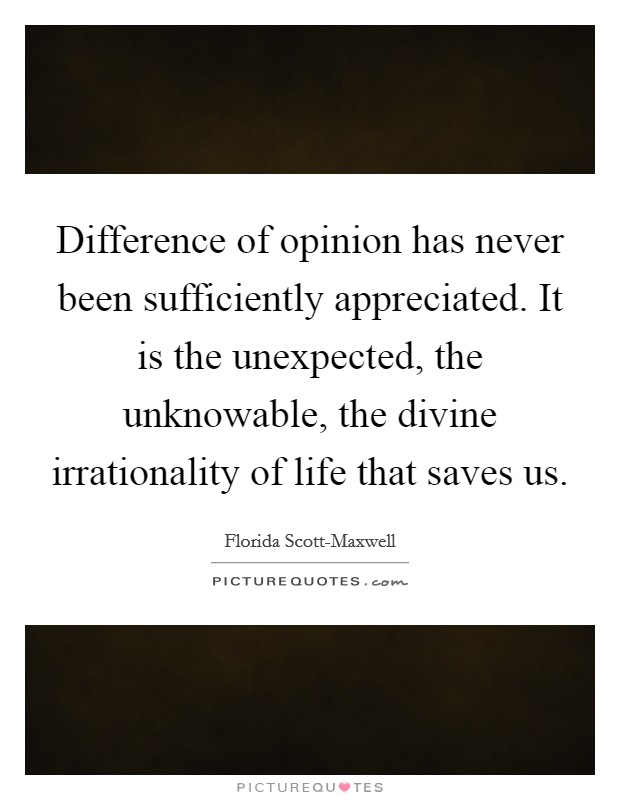 Difference of opinion has never been sufficiently appreciated. It is the unexpected, the unknowable, the divine irrationality of life that saves us Picture Quote #1