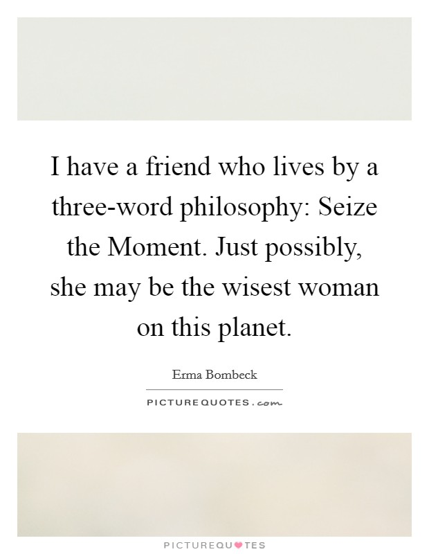 I have a friend who lives by a three-word philosophy: Seize the Moment. Just possibly, she may be the wisest woman on this planet Picture Quote #1