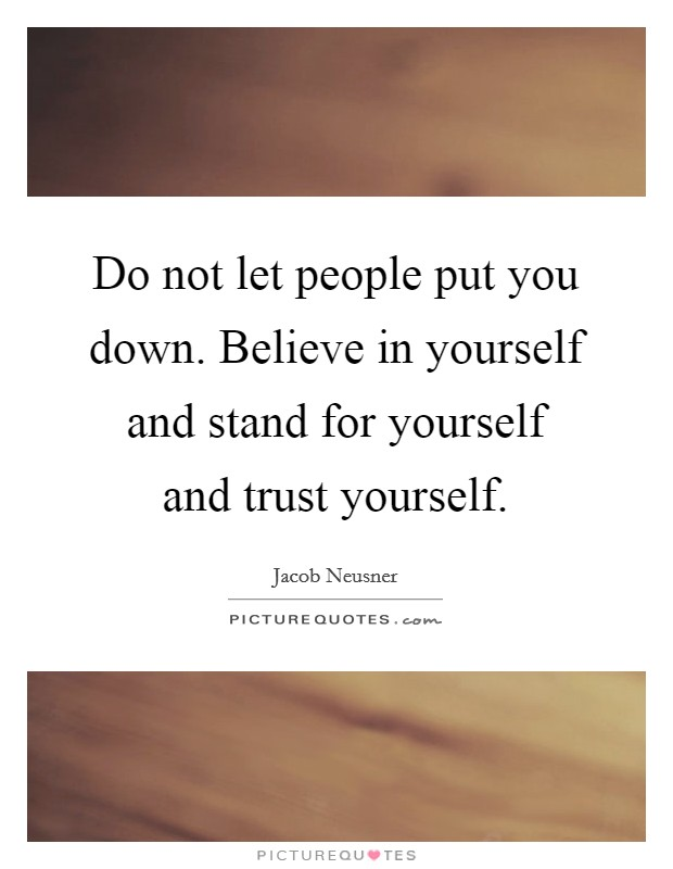 Do not let people put you down. Believe in yourself and stand for yourself and trust yourself Picture Quote #1