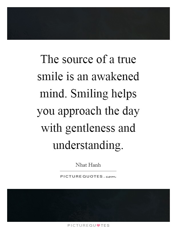 The source of a true smile is an awakened mind. Smiling helps you approach the day with gentleness and understanding Picture Quote #1