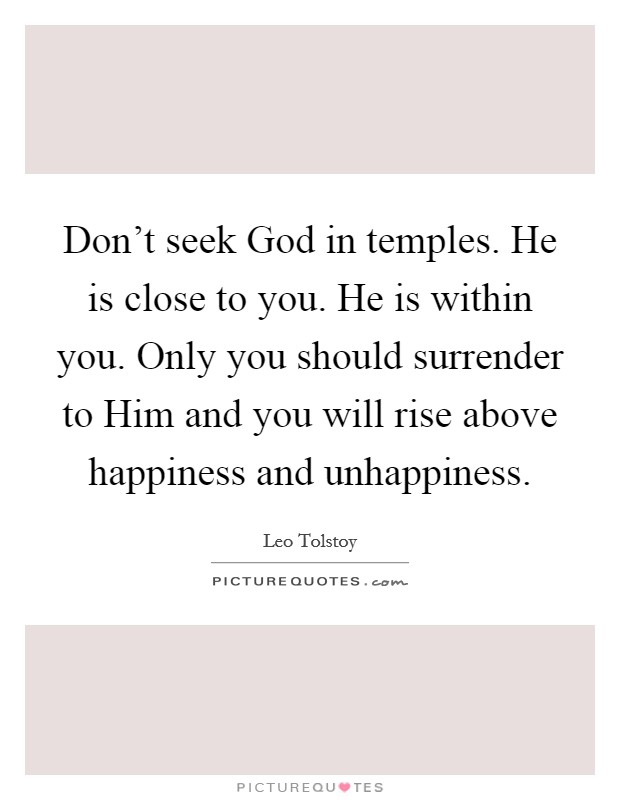 Don't seek God in temples. He is close to you. He is within you. Only you should surrender to Him and you will rise above happiness and unhappiness Picture Quote #1