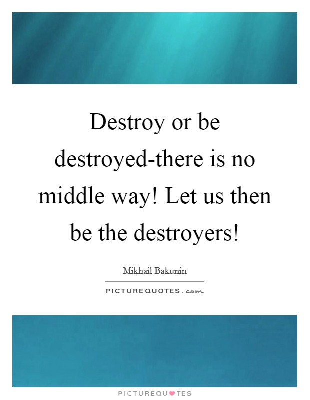 Destroy or be destroyed-there is no middle way! Let us then be the destroyers! Picture Quote #1