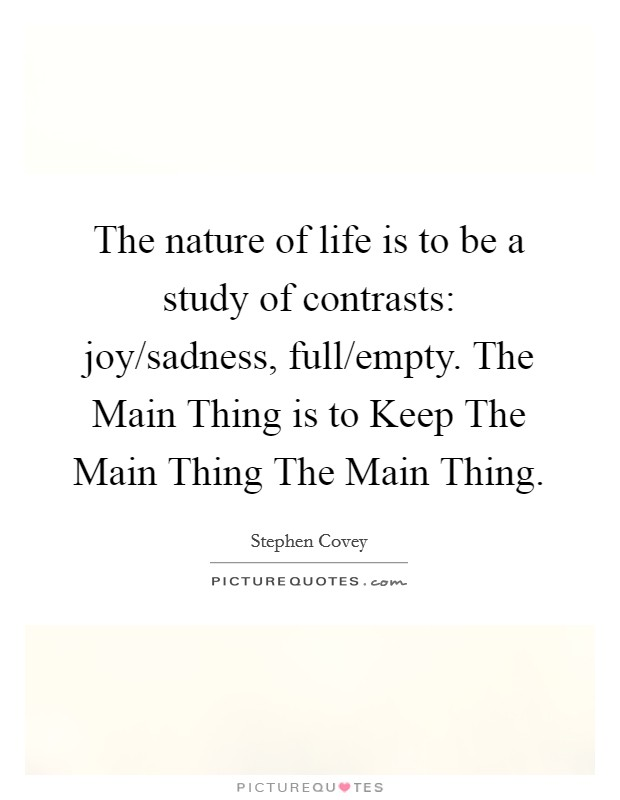 The nature of life is to be a study of contrasts: joy/sadness, full/empty. The Main Thing is to Keep The Main Thing The Main Thing Picture Quote #1