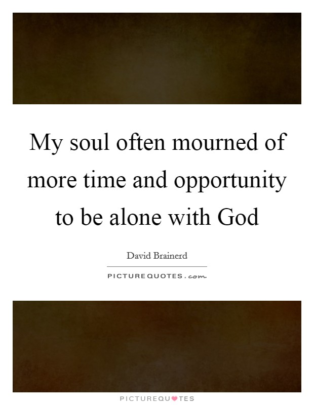 My soul often mourned of more time and opportunity to be alone with God Picture Quote #1