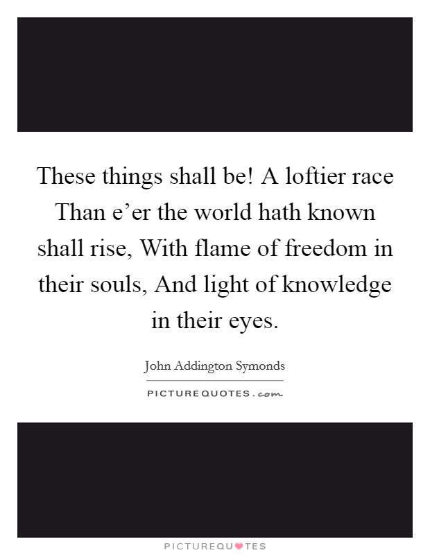 These things shall be! A loftier race Than e'er the world hath known shall rise, With flame of freedom in their souls, And light of knowledge in their eyes Picture Quote #1