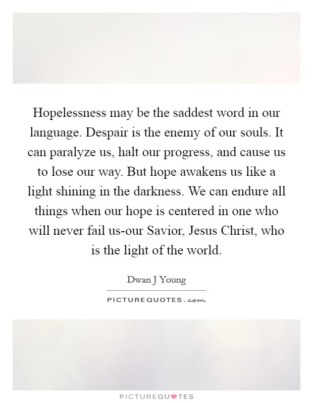 Hopelessness may be the saddest word in our language. Despair is the enemy of our souls. It can paralyze us, halt our progress, and cause us to lose our way. But hope awakens us like a light shining in the darkness. We can endure all things when our hope is centered in one who will never fail us-our Savior, Jesus Christ, who is the light of the world Picture Quote #1
