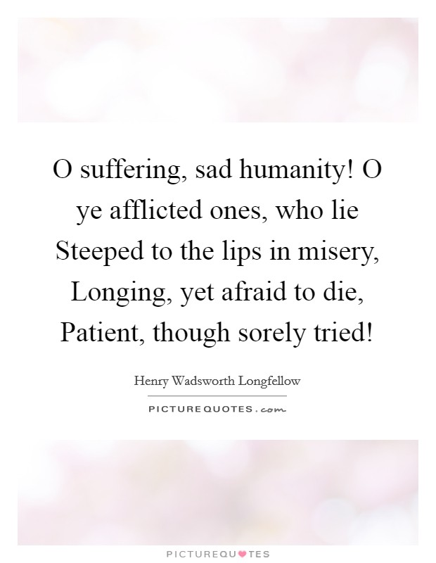 O suffering, sad humanity! O ye afflicted ones, who lie Steeped to the lips in misery, Longing, yet afraid to die, Patient, though sorely tried! Picture Quote #1