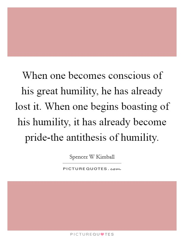 When one becomes conscious of his great humility, he has already lost it. When one begins boasting of his humility, it has already become pride-the antithesis of humility Picture Quote #1