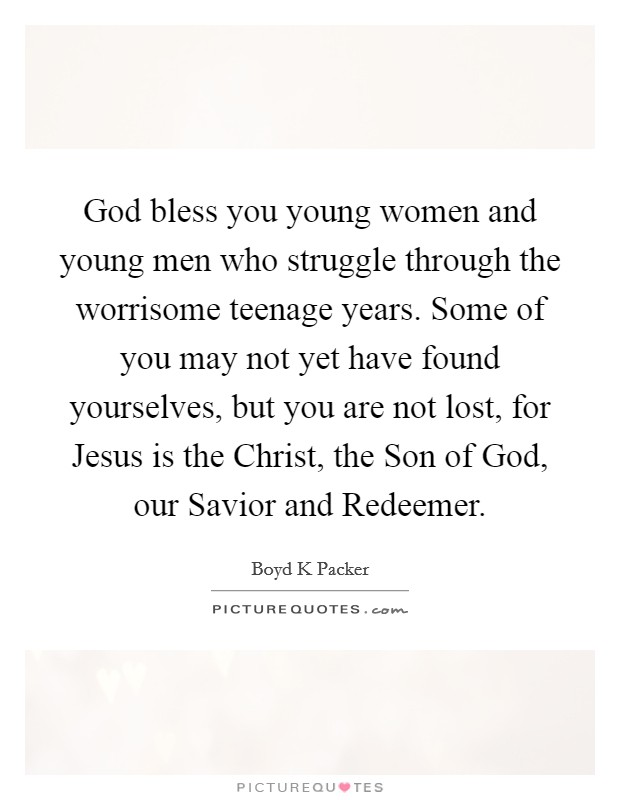 God bless you young women and young men who struggle through the worrisome teenage years. Some of you may not yet have found yourselves, but you are not lost, for Jesus is the Christ, the Son of God, our Savior and Redeemer Picture Quote #1