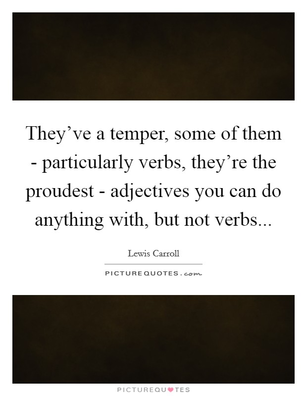 They've a temper, some of them - particularly verbs, they're the proudest - adjectives you can do anything with, but not verbs Picture Quote #1