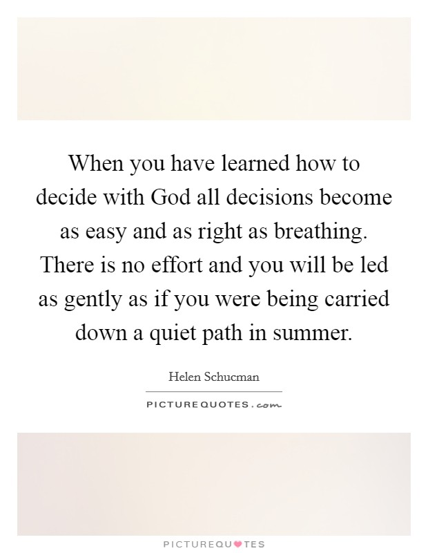 When you have learned how to decide with God all decisions become as easy and as right as breathing. There is no effort and you will be led as gently as if you were being carried down a quiet path in summer Picture Quote #1