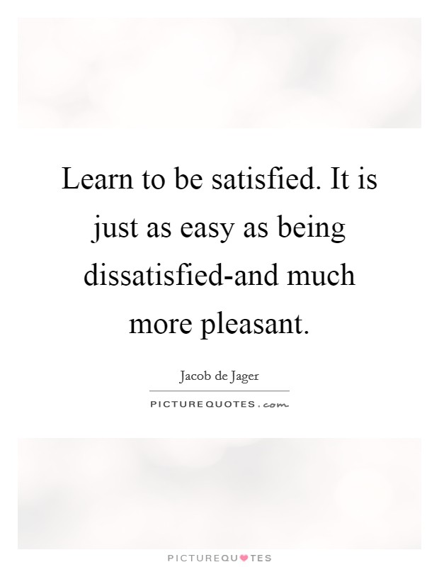 Learn to be satisfied. It is just as easy as being dissatisfied-and much more pleasant Picture Quote #1