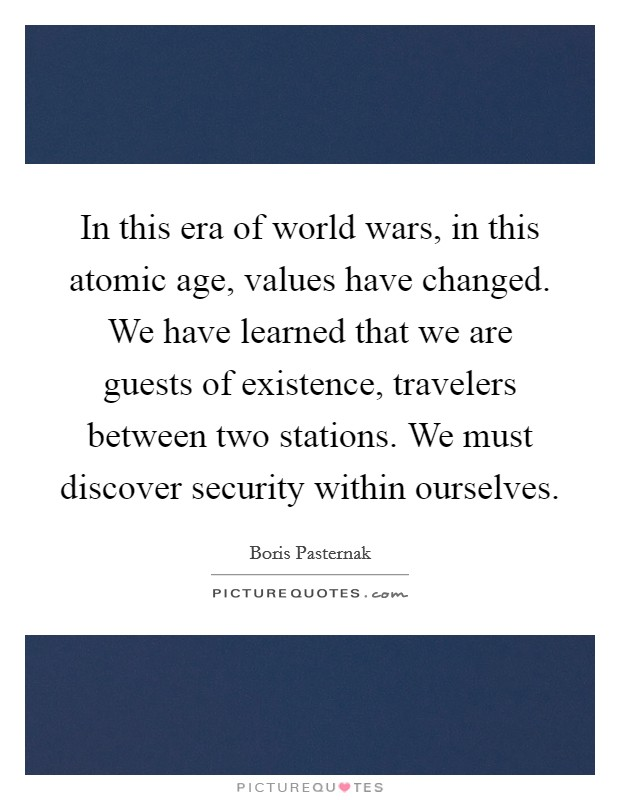 In this era of world wars, in this atomic age, values have changed. We have learned that we are guests of existence, travelers between two stations. We must discover security within ourselves Picture Quote #1
