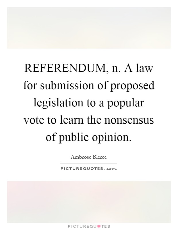 REFERENDUM, n. A law for submission of proposed legislation to a popular vote to learn the nonsensus of public opinion Picture Quote #1