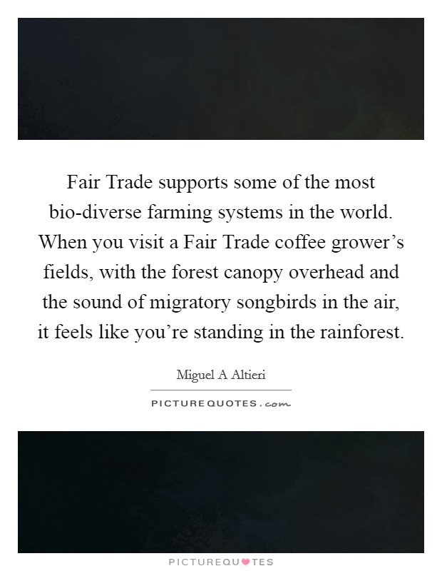 Fair Trade supports some of the most bio-diverse farming systems in the world. When you visit a Fair Trade coffee grower's fields, with the forest canopy overhead and the sound of migratory songbirds in the air, it feels like you're standing in the rainforest Picture Quote #1