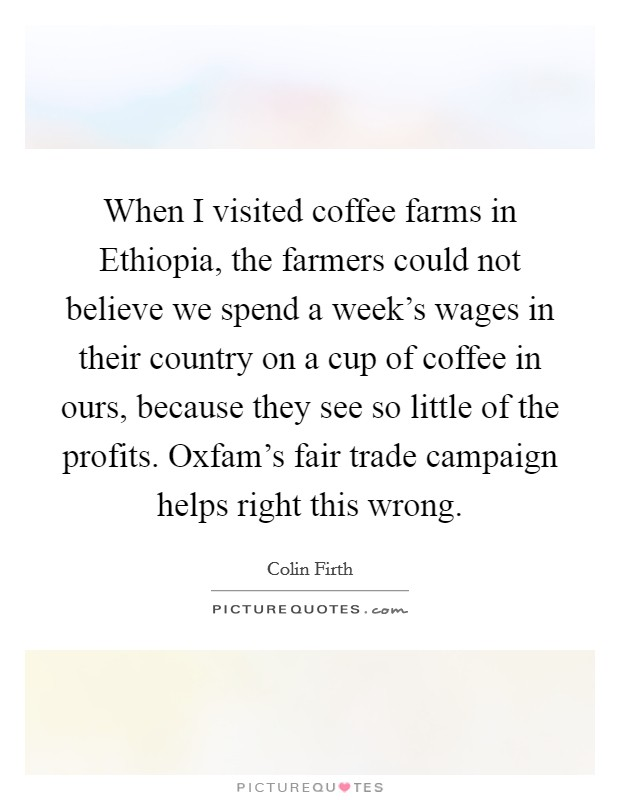 When I visited coffee farms in Ethiopia, the farmers could not believe we spend a week's wages in their country on a cup of coffee in ours, because they see so little of the profits. Oxfam's fair trade campaign helps right this wrong Picture Quote #1