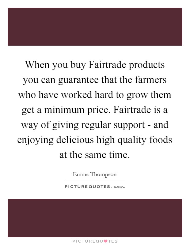 When you buy Fairtrade products you can guarantee that the farmers who have worked hard to grow them get a minimum price. Fairtrade is a way of giving regular support - and enjoying delicious high quality foods at the same time Picture Quote #1