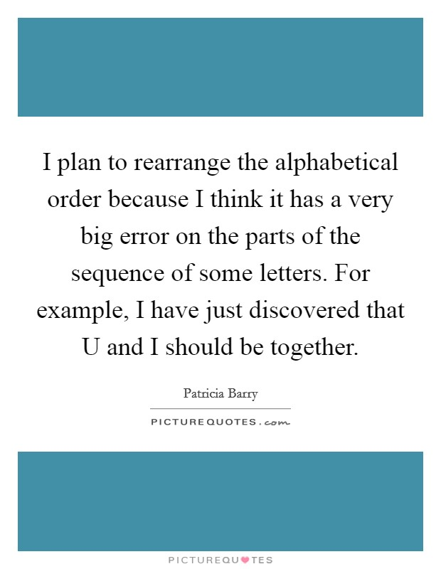I plan to rearrange the alphabetical order because I think it has a very big error on the parts of the sequence of some letters. For example, I have just discovered that U and I should be together Picture Quote #1