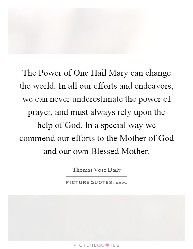 The Power of One Hail Mary can change the world. In all our efforts and endeavors, we can never underestimate the power of prayer, and must always rely upon the help of God. In a special way we commend our efforts to the Mother of God and our own Blessed Mother Picture Quote #1