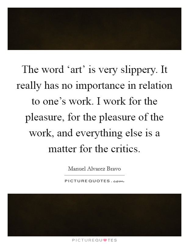 The word 'art' is very slippery. It really has no importance in relation to one's work. I work for the pleasure, for the pleasure of the work, and everything else is a matter for the critics Picture Quote #1
