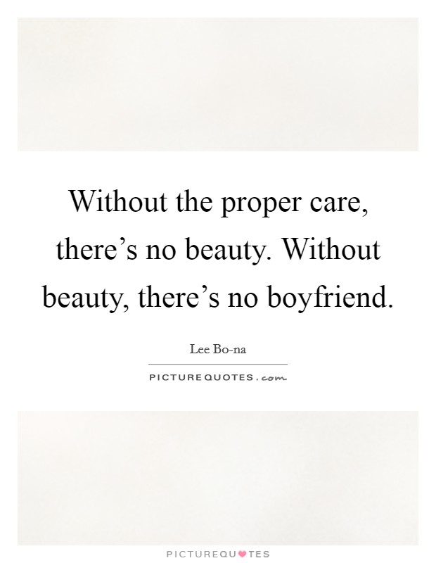 Without the proper care, there's no beauty. Without beauty, there's no boyfriend Picture Quote #1