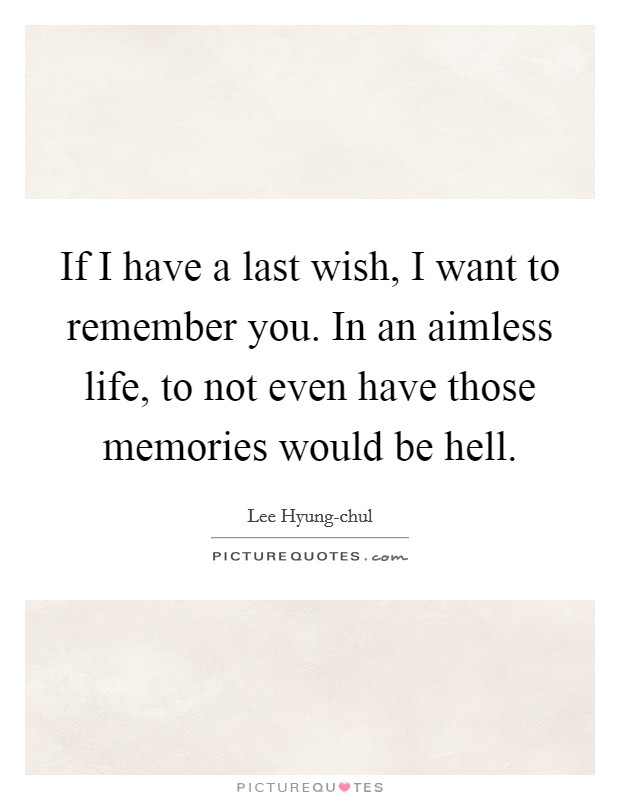 If I have a last wish, I want to remember you. In an aimless life, to not even have those memories would be hell Picture Quote #1
