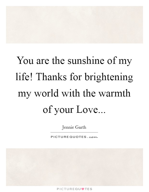 You are the sunshine of my life! Thanks for brightening my world with the warmth of your Love Picture Quote #1