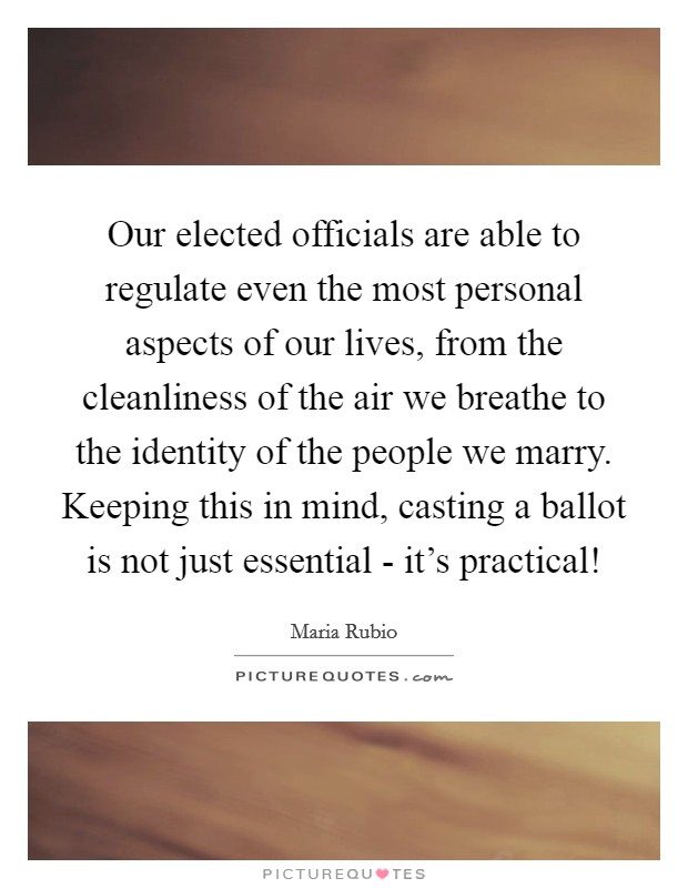 Our elected officials are able to regulate even the most personal aspects of our lives, from the cleanliness of the air we breathe to the identity of the people we marry. Keeping this in mind, casting a ballot is not just essential - it's practical! Picture Quote #1