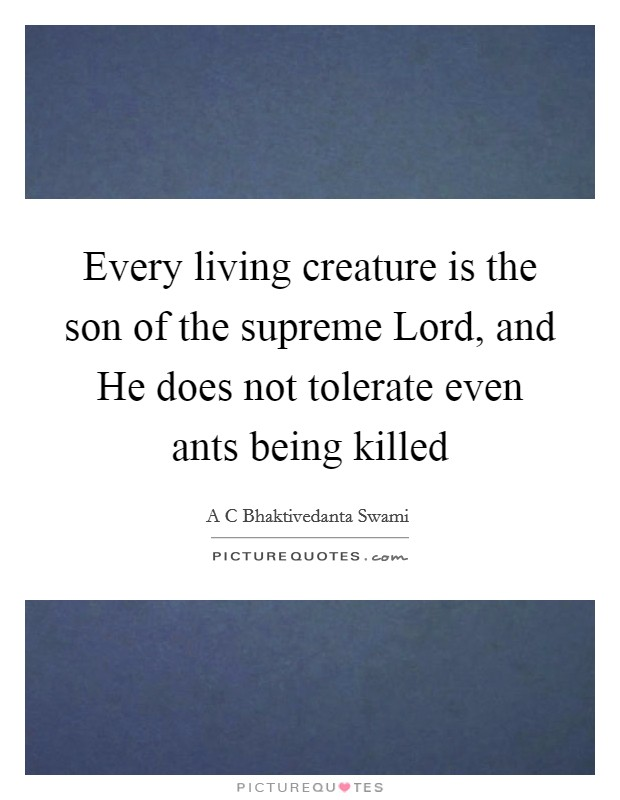 Every living creature is the son of the supreme Lord, and He does not tolerate even ants being killed Picture Quote #1
