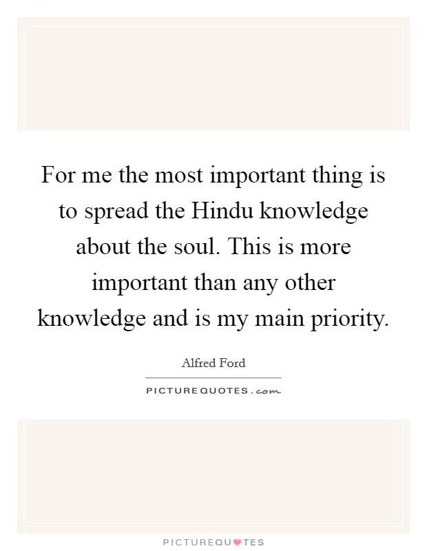 For me the most important thing is to spread the Hindu knowledge about the soul. This is more important than any other knowledge and is my main priority Picture Quote #1