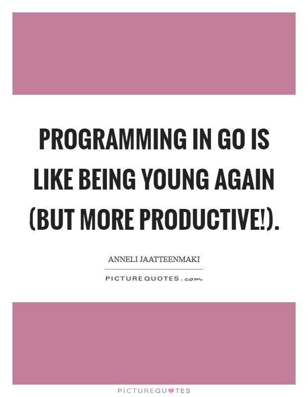 Programming in Go is like being young again (but more productive!) Picture Quote #1